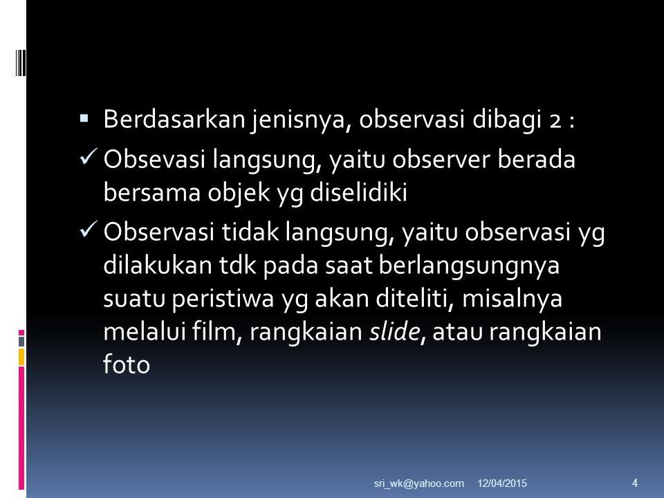  Berdasarkan jenisnya, observasi dibagi 2 : Obsevasi langsung, yaitu observer berada bersama objek yg diselidiki Observasi tidak langsung, yaitu observasi yg dilakukan tdk pada saat berlangsungnya suatu peristiwa yg akan diteliti, misalnya melalui film, rangkaian slide, atau rangkaian foto 12/04/2015sri_wk@yahoo.com 4