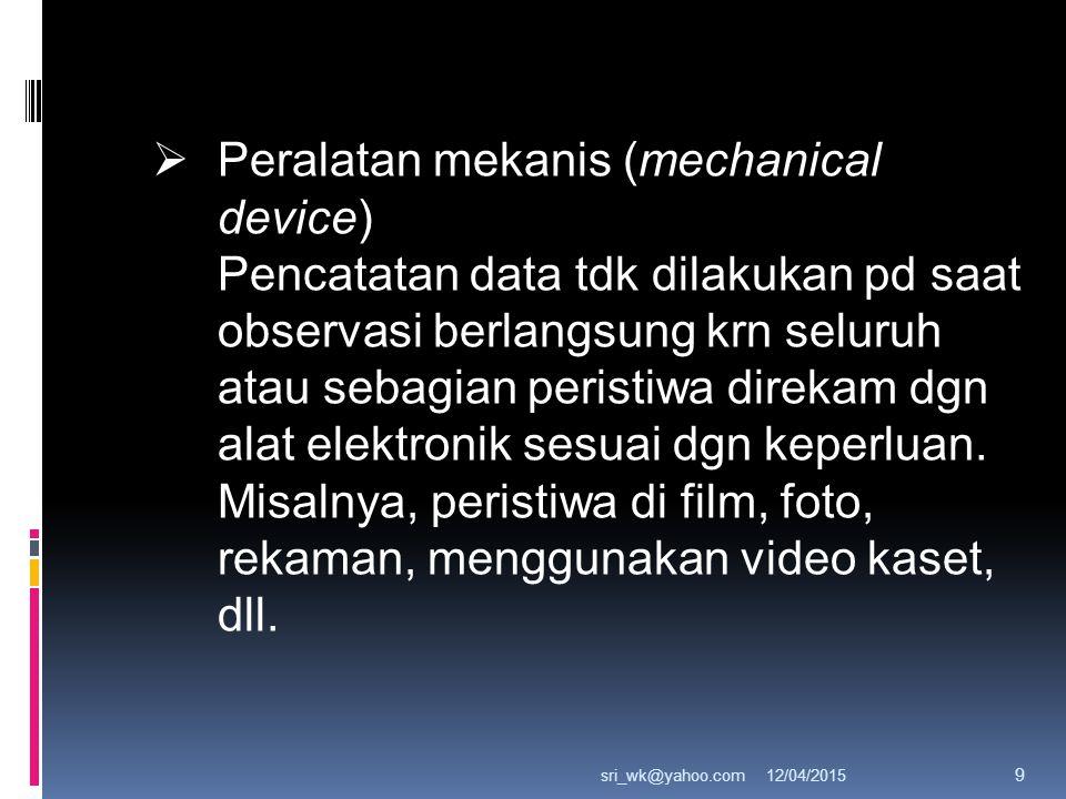 12/04/2015sri_wk@yahoo.com 9  Peralatan mekanis (mechanical device) Pencatatan data tdk dilakukan pd saat observasi berlangsung krn seluruh atau sebagian peristiwa direkam dgn alat elektronik sesuai dgn keperluan.