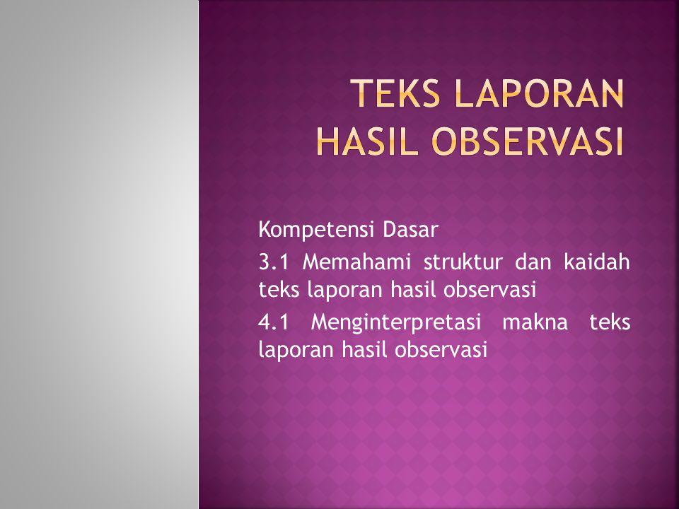Kompetensi Dasar 3.1 Memahami struktur dan kaidah teks laporan hasil observasi 4.1 Menginterpretasi makna teks laporan hasil observasi