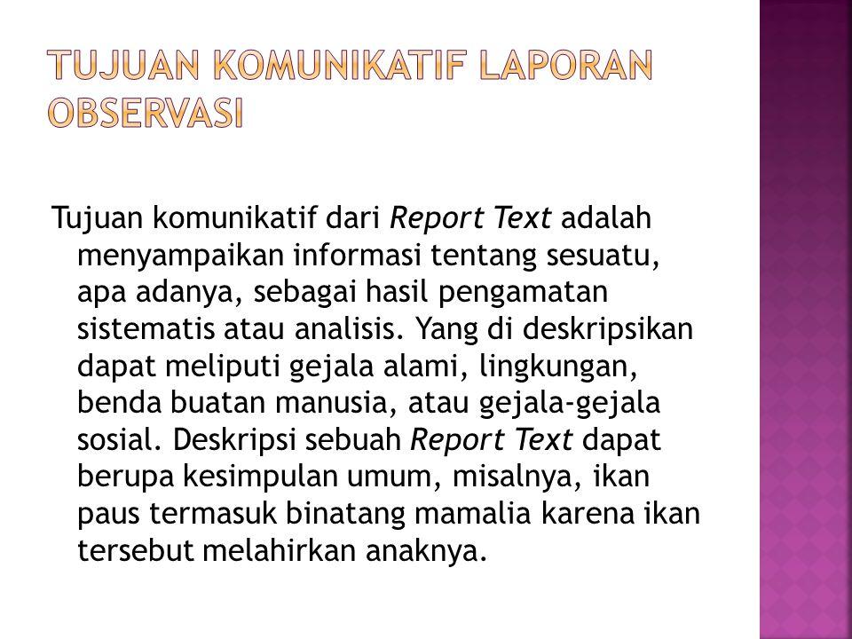 Tujuan komunikatif dari Report Text adalah menyampaikan informasi tentang sesuatu, apa adanya, sebagai hasil pengamatan sistematis atau analisis. Yang
