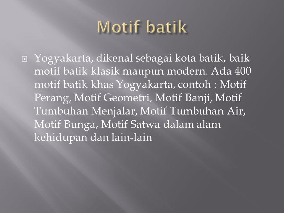  Yogyakarta, dikenal sebagai kota batik, baik motif batik klasik maupun modern. Ada 400 motif batik khas Yogyakarta, contoh : Motif Perang, Motif Geo