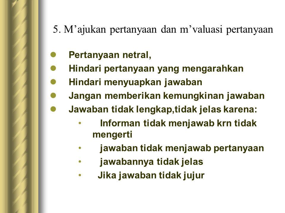 5. M'ajukan pertanyaan dan m'valuasi pertanyaan Pertanyaan netral, Hindari pertanyaan yang mengarahkan Hindari menyuapkan jawaban Jangan memberikan ke