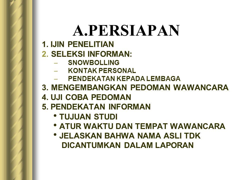 A.PERSIAPAN 1. IJIN PENELITIAN 2.SELEKSI INFORMAN: –SNOWBOLLING –KONTAK PERSONAL –PENDEKATAN KEPADA LEMBAGA 3.MENGEMBANGKAN PEDOMAN WAWANCARA 4. UJI C