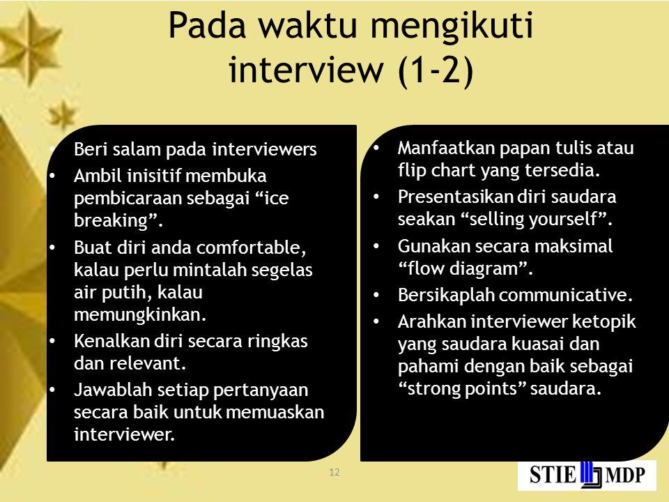 12 Pada waktu mengikuti interview (1-2) Beri salam pada interviewers Ambil inisitif membuka pembicaraan sebagai ice breaking .