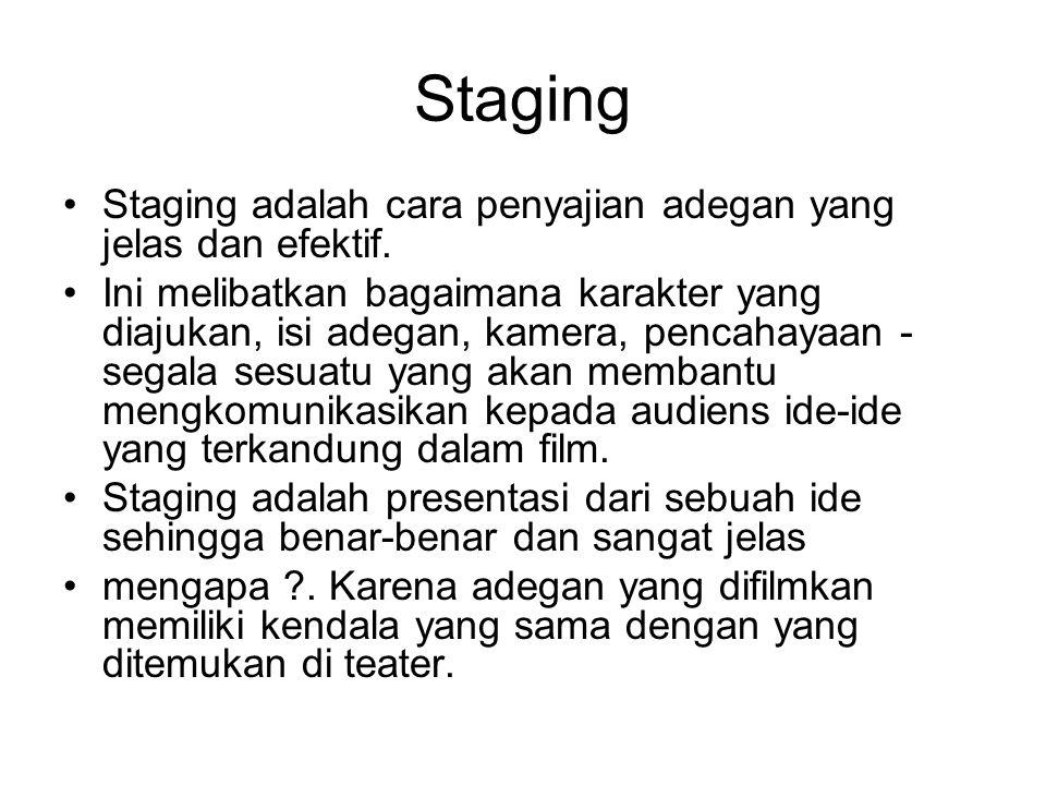 Staging Staging adalah cara penyajian adegan yang jelas dan efektif. Ini melibatkan bagaimana karakter yang diajukan, isi adegan, kamera, pencahayaan