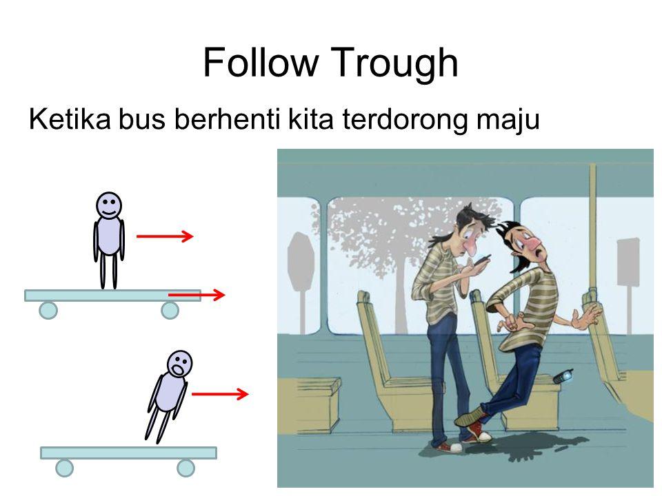 Follow Trough Ketika bus berhenti kita terdorong maju