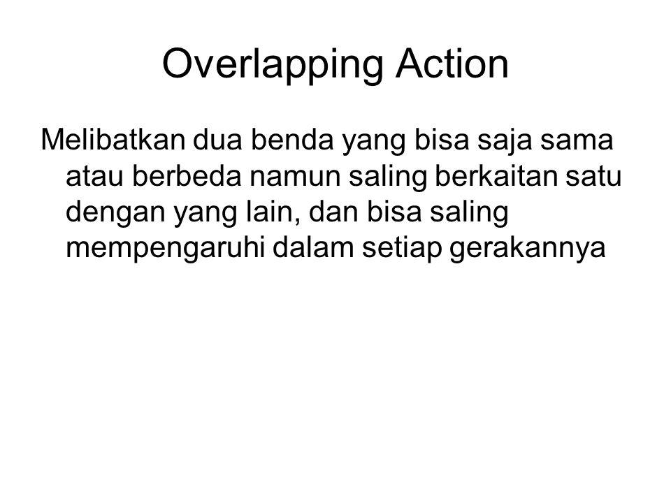 Overlapping Action Melibatkan dua benda yang bisa saja sama atau berbeda namun saling berkaitan satu dengan yang lain, dan bisa saling mempengaruhi da