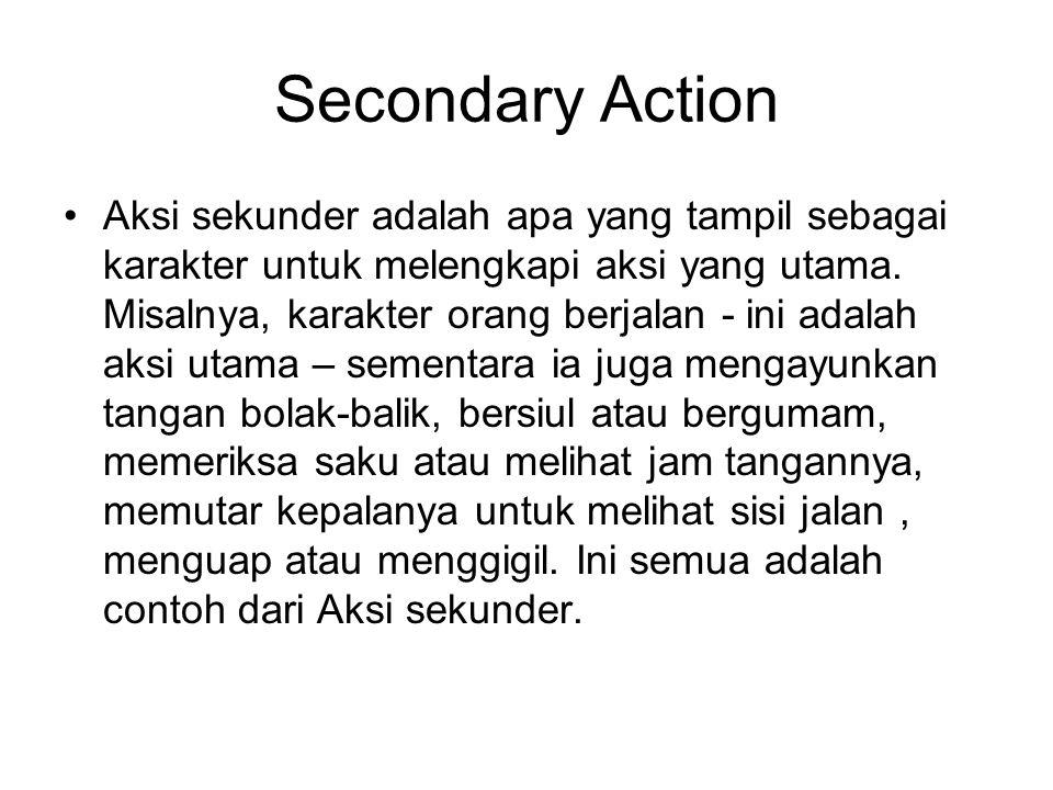 Secondary Action Aksi sekunder adalah apa yang tampil sebagai karakter untuk melengkapi aksi yang utama. Misalnya, karakter orang berjalan - ini adala