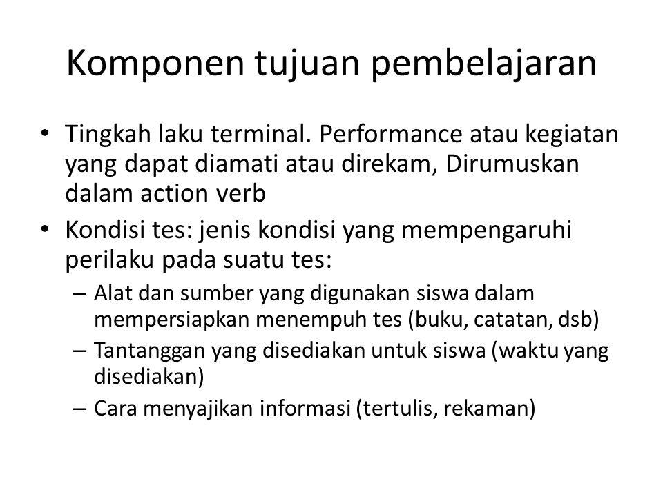 Komponen tujuan pembelajaran Tingkah laku terminal. Performance atau kegiatan yang dapat diamati atau direkam, Dirumuskan dalam action verb Kondisi te