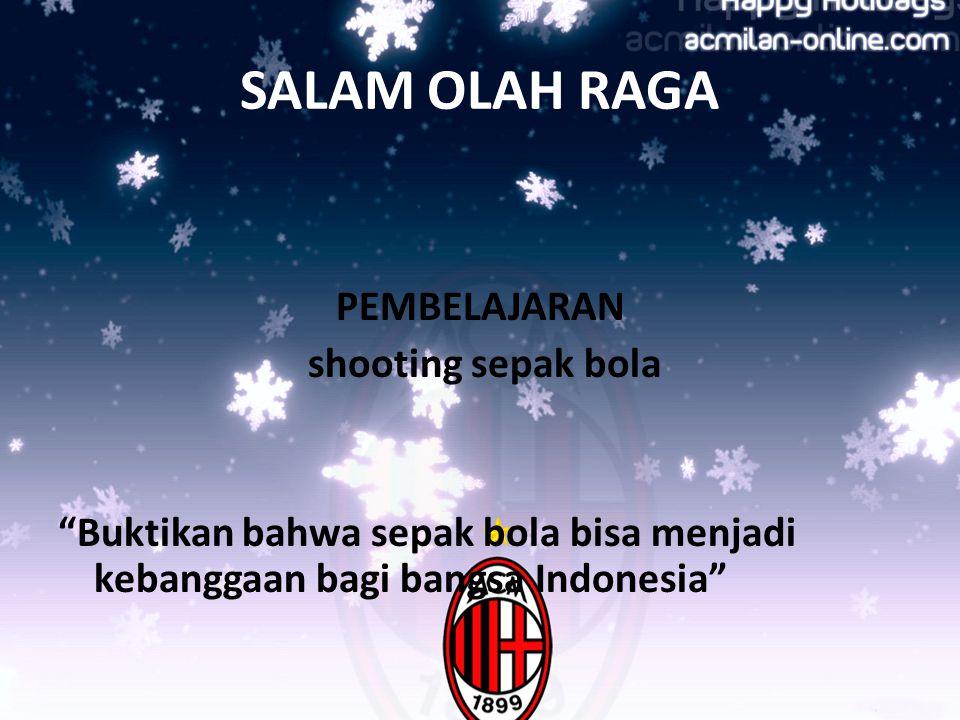 SALAM OLAH RAGA PEMBELAJARAN shooting sepak bola Buktikan bahwa sepak bola bisa menjadi kebanggaan bagi bangsa Indonesia