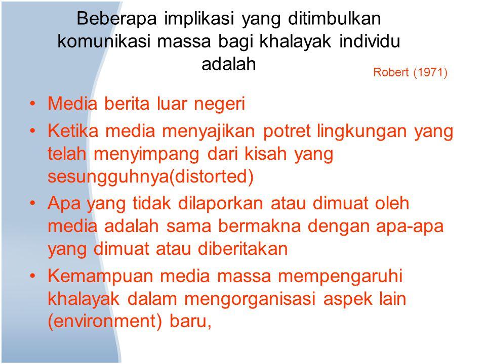 Beberapa implikasi yang ditimbulkan komunikasi massa bagi khalayak individu adalah Media berita luar negeri Ketika media menyajikan potret lingkungan yang telah menyimpang dari kisah yang sesungguhnya(distorted) Apa yang tidak dilaporkan atau dimuat oleh media adalah sama bermakna dengan apa-apa yang dimuat atau diberitakan Kemampuan media massa mempengaruhi khalayak dalam mengorganisasi aspek lain (environment) baru, Robert (1971)
