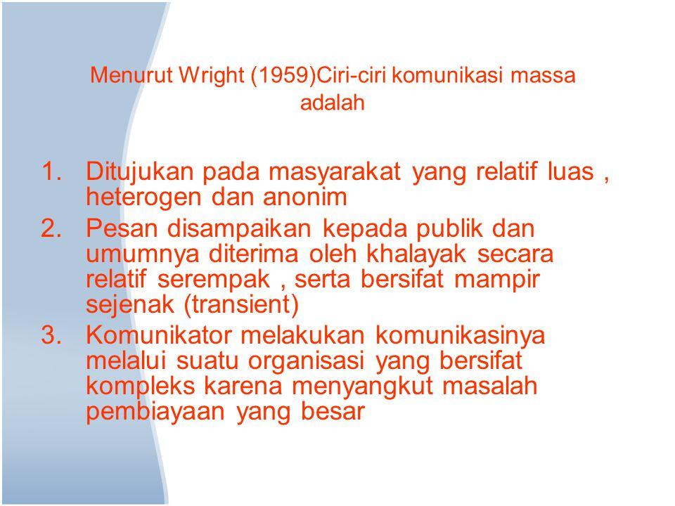 Menurut Wright (1959)Ciri-ciri komunikasi massa adalah 1.Ditujukan pada masyarakat yang relatif luas, heterogen dan anonim 2.Pesan disampaikan kepada
