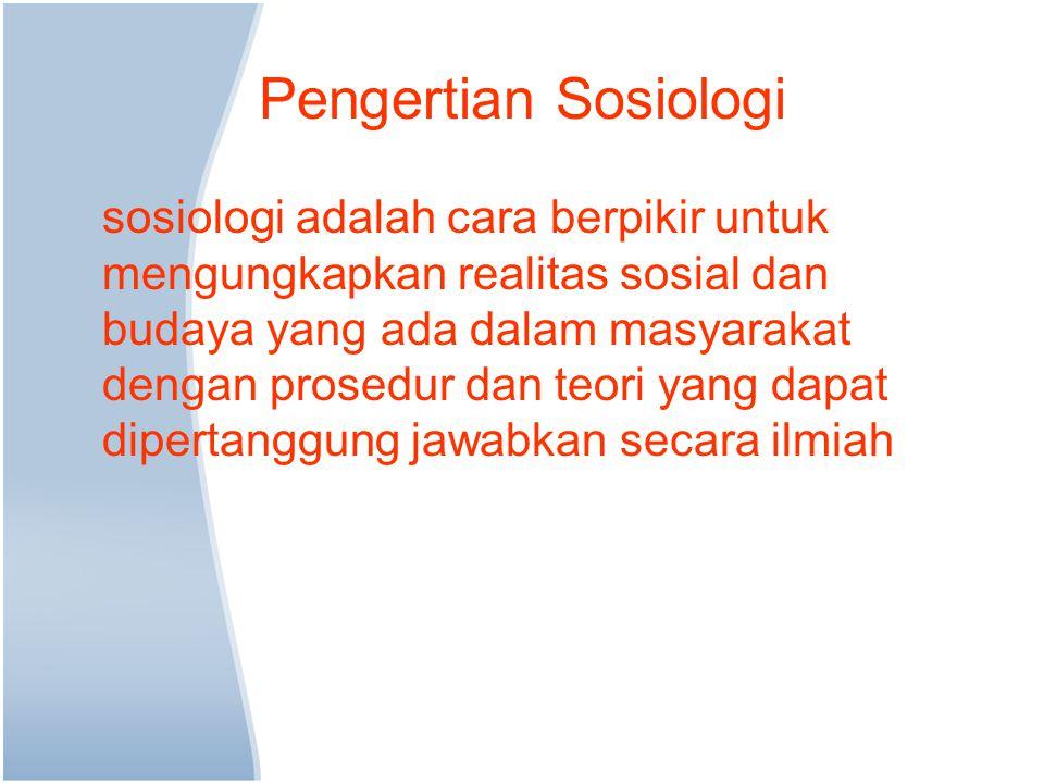 Pengertian Sosiologi sosiologi adalah cara berpikir untuk mengungkapkan realitas sosial dan budaya yang ada dalam masyarakat dengan prosedur dan teori yang dapat dipertanggung jawabkan secara ilmiah