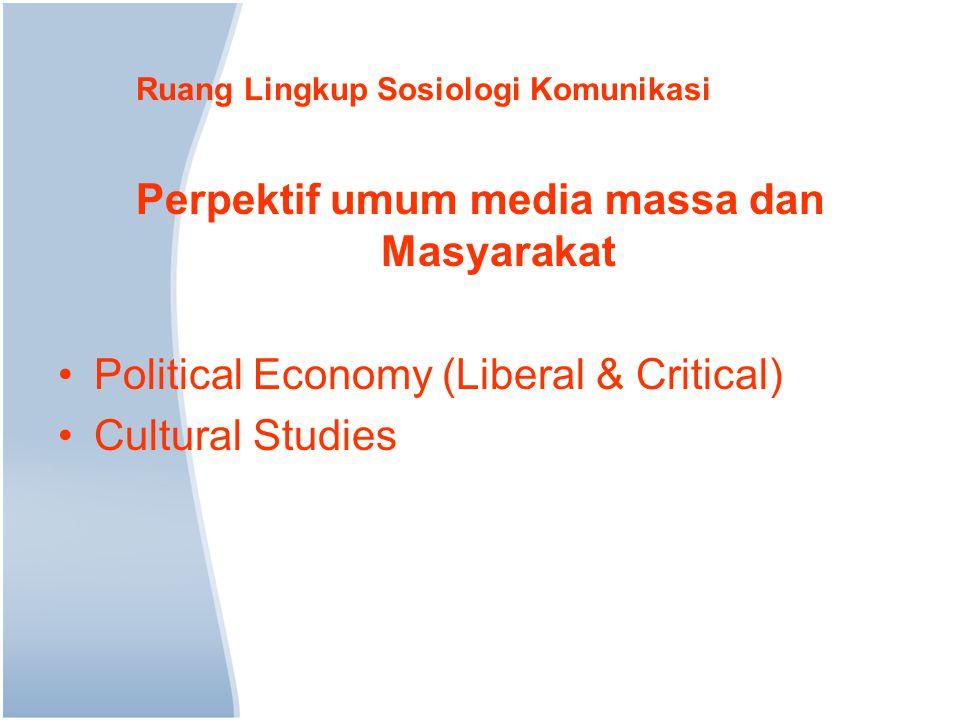 Ruang Lingkup Sosiologi Komunikasi Perpektif umum media massa dan Masyarakat Political Economy (Liberal & Critical) Cultural Studies