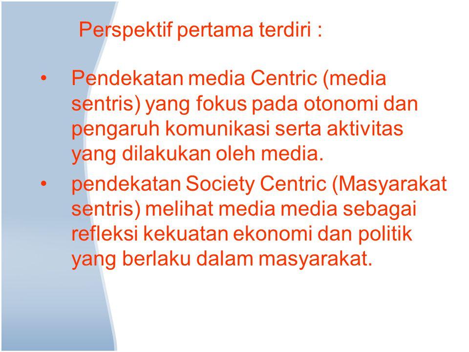 Perspektif pertama terdiri : Pendekatan media Centric (media sentris) yang fokus pada otonomi dan pengaruh komunikasi serta aktivitas yang dilakukan oleh media.