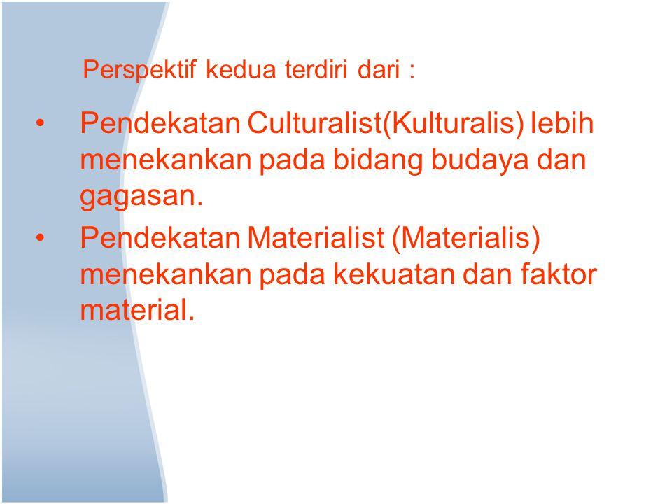 Perspektif kedua terdiri dari : Pendekatan Culturalist(Kulturalis) lebih menekankan pada bidang budaya dan gagasan. Pendekatan Materialist (Materialis