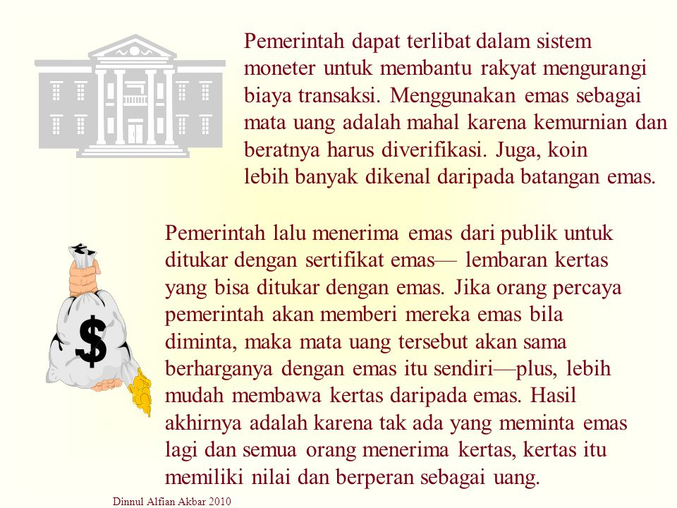 Dinnul Alfian Akbar 2010 Pemerintah dapat terlibat dalam sistem moneter untuk membantu rakyat mengurangi biaya transaksi. Menggunakan emas sebagai mat