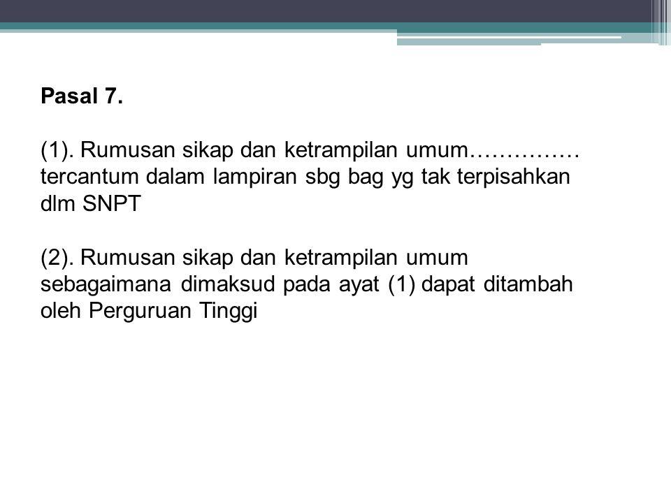 Pasal 7. (1). Rumusan sikap dan ketrampilan umum…………… tercantum dalam lampiran sbg bag yg tak terpisahkan dlm SNPT (2). Rumusan sikap dan ketrampilan