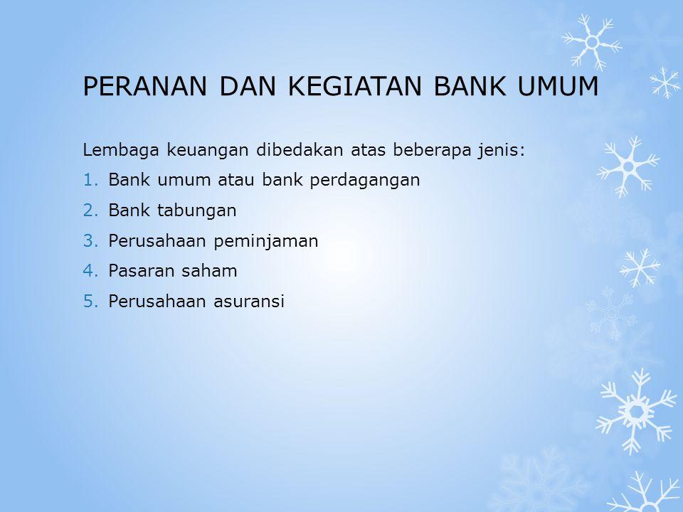 PERANAN DAN KEGIATAN BANK UMUM Lembaga keuangan dibedakan atas beberapa jenis: 1.Bank umum atau bank perdagangan 2.Bank tabungan 3.Perusahaan peminjaman 4.Pasaran saham 5.Perusahaan asuransi