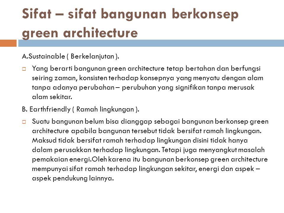 Sifat – sifat bangunan berkonsep green architecture A.Sustainable ( Berkelanjutan ).  Yang berarti bangunan green architecture tetap bertahan dan ber