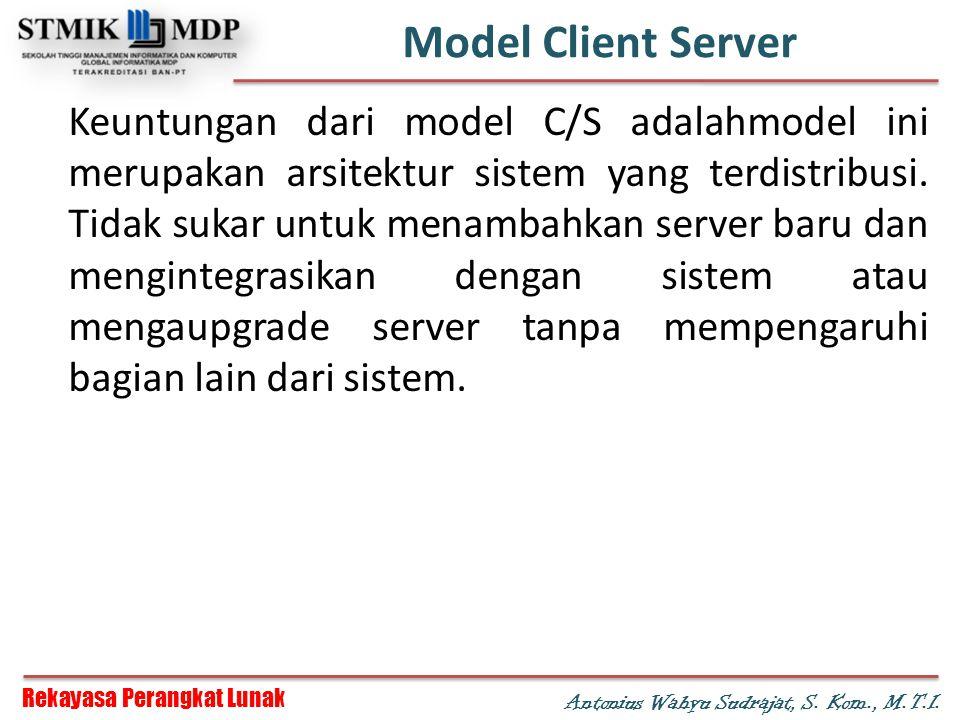 Rekayasa Perangkat Lunak Antonius Wahyu Sudrajat, S. Kom., M.T.I. Model Client Server Keuntungan dari model C/S adalahmodel ini merupakan arsitektur s
