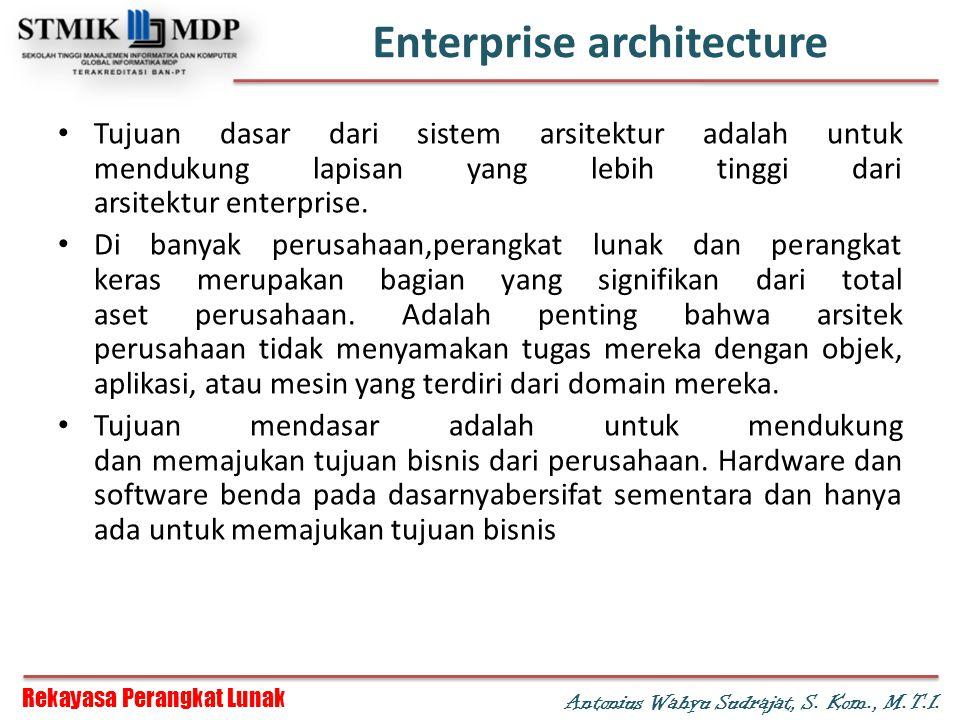 Rekayasa Perangkat Lunak Antonius Wahyu Sudrajat, S. Kom., M.T.I. Enterprise architecture Tujuan dasar dari sistem arsitektur adalah untuk mendukung l