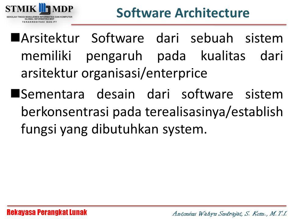 Rekayasa Perangkat Lunak Antonius Wahyu Sudrajat, S. Kom., M.T.I. Software Architecture Arsitektur Software dari sebuah sistem memiliki pengaruh pada