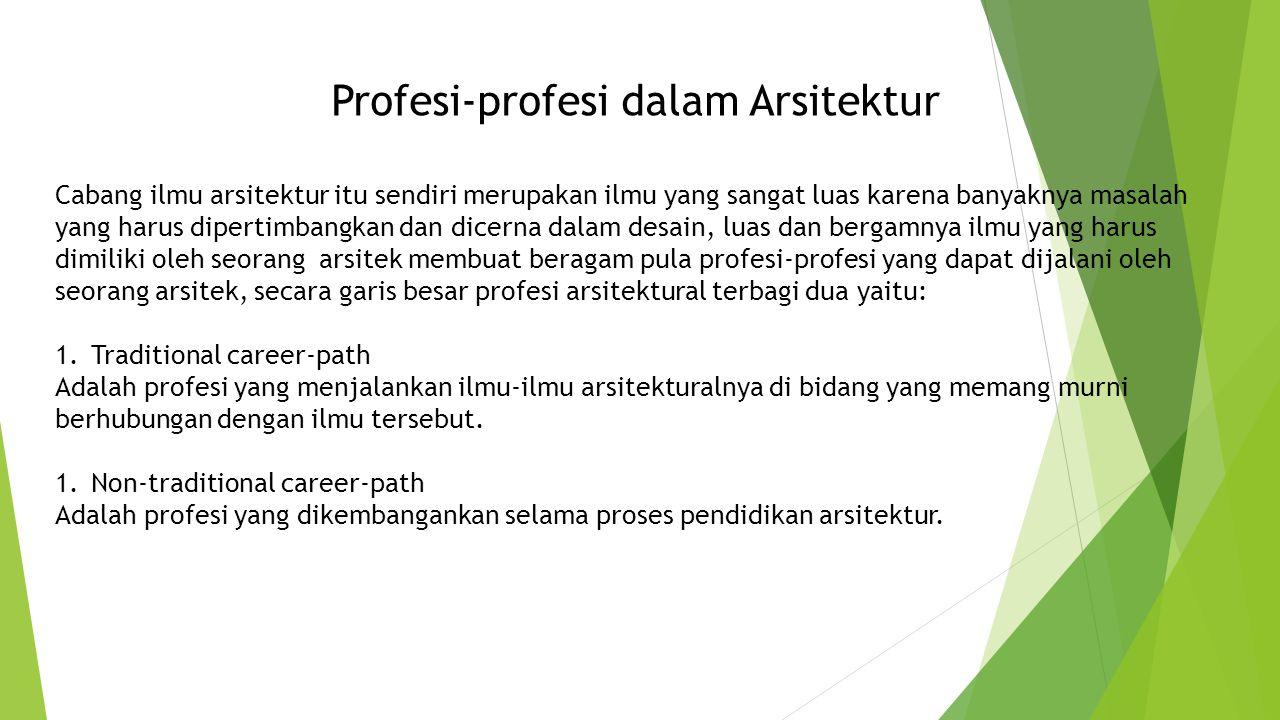 Profesi-profesi dalam Arsitektur Cabang ilmu arsitektur itu sendiri merupakan ilmu yang sangat luas karena banyaknya masalah yang harus dipertimbangkan dan dicerna dalam desain, luas dan bergamnya ilmu yang harus dimiliki oleh seorang arsitek membuat beragam pula profesi-profesi yang dapat dijalani oleh seorang arsitek, secara garis besar profesi arsitektural terbagi dua yaitu: 1.Traditional career-path Adalah profesi yang menjalankan ilmu-ilmu arsitekturalnya di bidang yang memang murni berhubungan dengan ilmu tersebut.