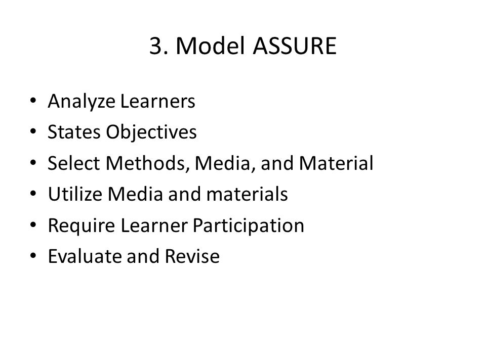 3. Model ASSURE Analyze Learners States Objectives Select Methods, Media, and Material Utilize Media and materials Require Learner Participation Evalu