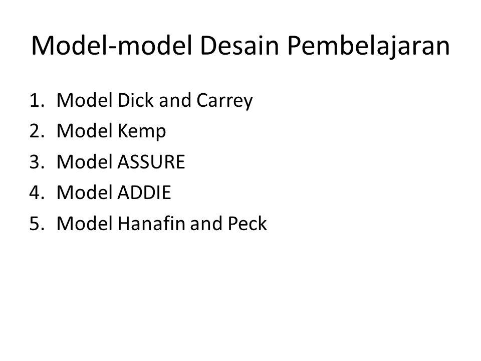 Model-model Desain Pembelajaran 1.Model Dick and Carrey 2.Model Kemp 3.Model ASSURE 4.Model ADDIE 5.Model Hanafin and Peck
