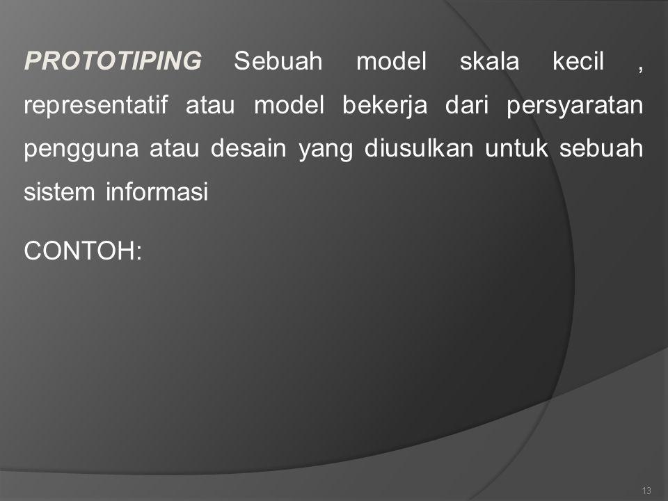 13 PROTOTIPING Sebuah model skala kecil, representatif atau model bekerja dari persyaratan pengguna atau desain yang diusulkan untuk sebuah sistem inf