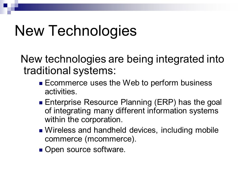 New Technologies New technologies are being integrated into traditional systems: Ecommerce uses the Web to perform business activities. Enterprise Res