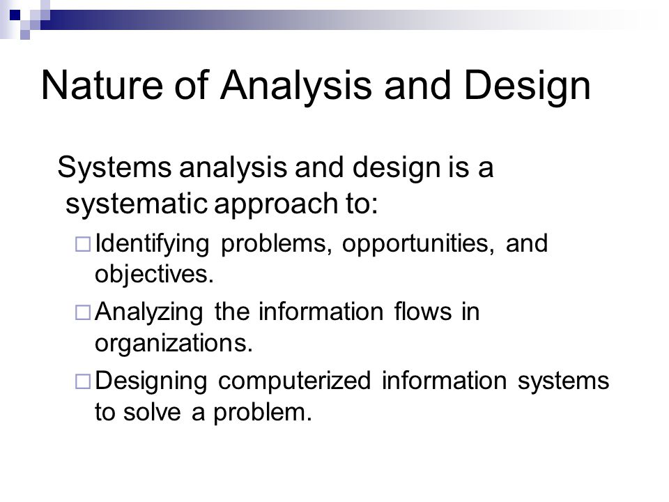 Nature of Analysis and Design Systems analysis and design is a systematic approach to:  Identifying problems, opportunities, and objectives.  Analyz
