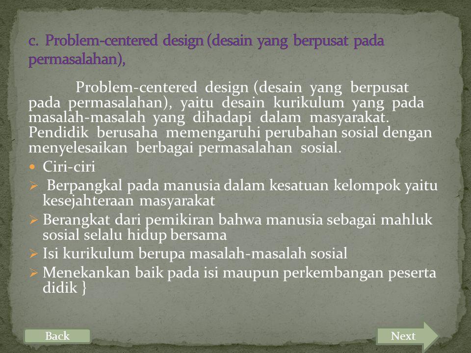 Problem-centered design (desain yang berpusat pada permasalahan), yaitu desain kurikulum yang pada masalah-masalah yang dihadapi dalam masyarakat.