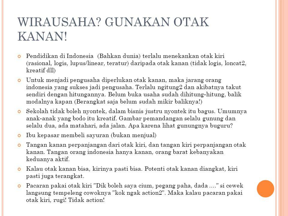WIRAUSAHA? GUNAKAN OTAK KANAN! Pendidikan di Indonesia (Bahkan dunia) terlalu menekankan otak kiri (rasional, logis, lupus/linear, teratur) daripada o
