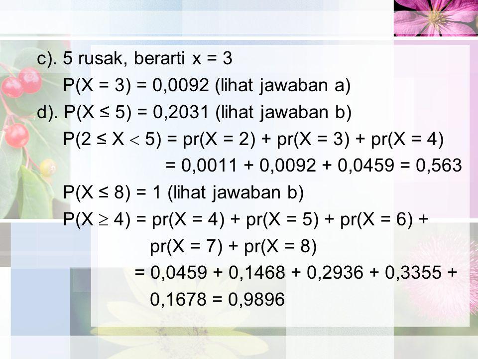 c).5 rusak, berarti x = 3 P(X = 3) = 0,0092 (lihat jawaban a) d).