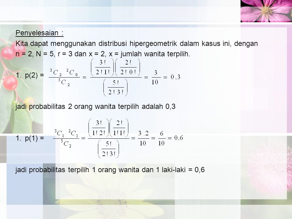 Penyelesaian : Kita dapat menggunakan distribusi hipergeometrik dalam kasus ini, dengan n = 2, N = 5, r = 3 dan x = 2, x = jumlah wanita terpilih.