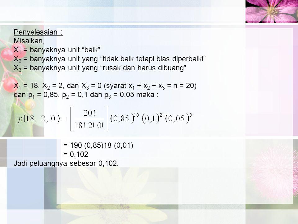 Penyelesaian : Misalkan, X 1 = banyaknya unit baik X 2 = banyaknya unit yang tidak baik tetapi bias diperbaiki X 3 = banyaknya unit yang rusak dan harus dibuang X 1 = 18, X 2 = 2, dan X 3 = 0 (syarat x 1 + x 2 + x 3 = n = 20) dan p 1 = 0,85, p 2 = 0,1 dan p 3 = 0,05 maka : = 190 (0,85)18 (0,01) = 0,102 Jadi peluangnya sebesar 0,102.