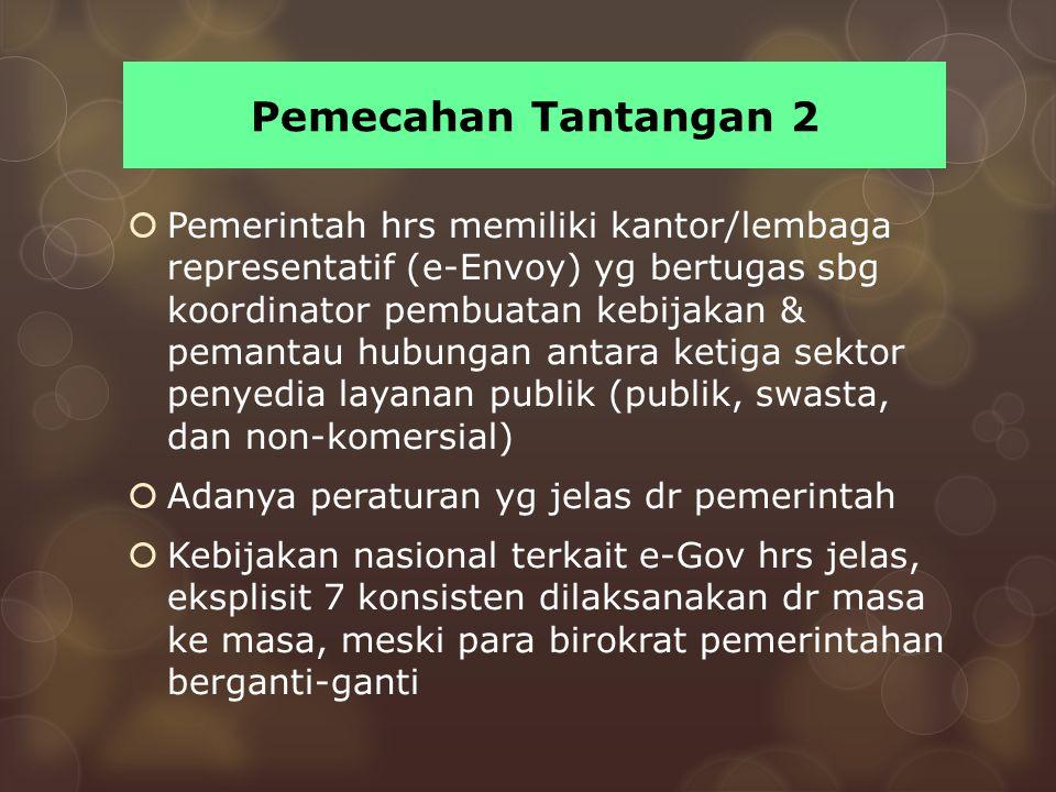 Pemecahan Tantangan 2  Pemerintah hrs memiliki kantor/lembaga representatif (e-Envoy) yg bertugas sbg koordinator pembuatan kebijakan & pemantau hubu