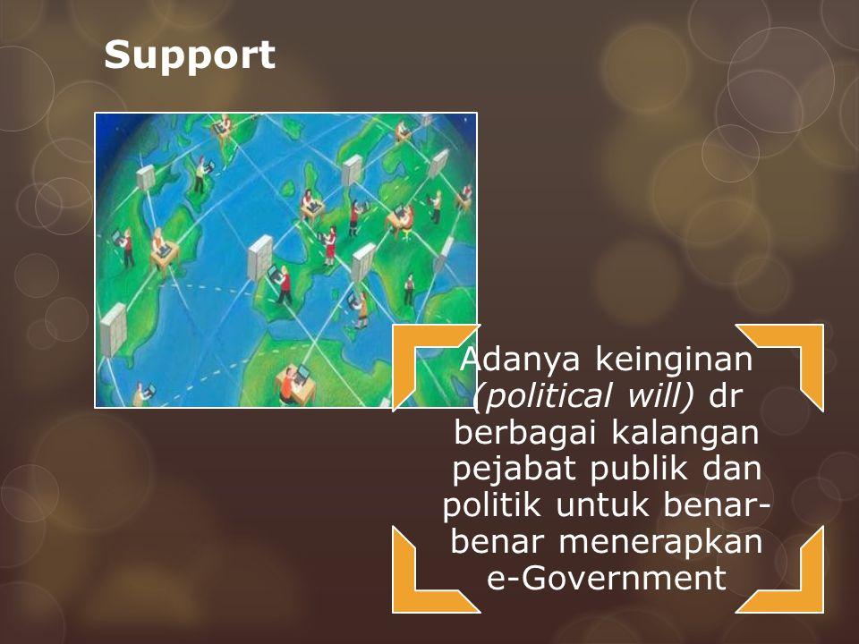 Support Adanya keinginan (political will) dr berbagai kalangan pejabat publik dan politik untuk benar- benar menerapkan e-Government
