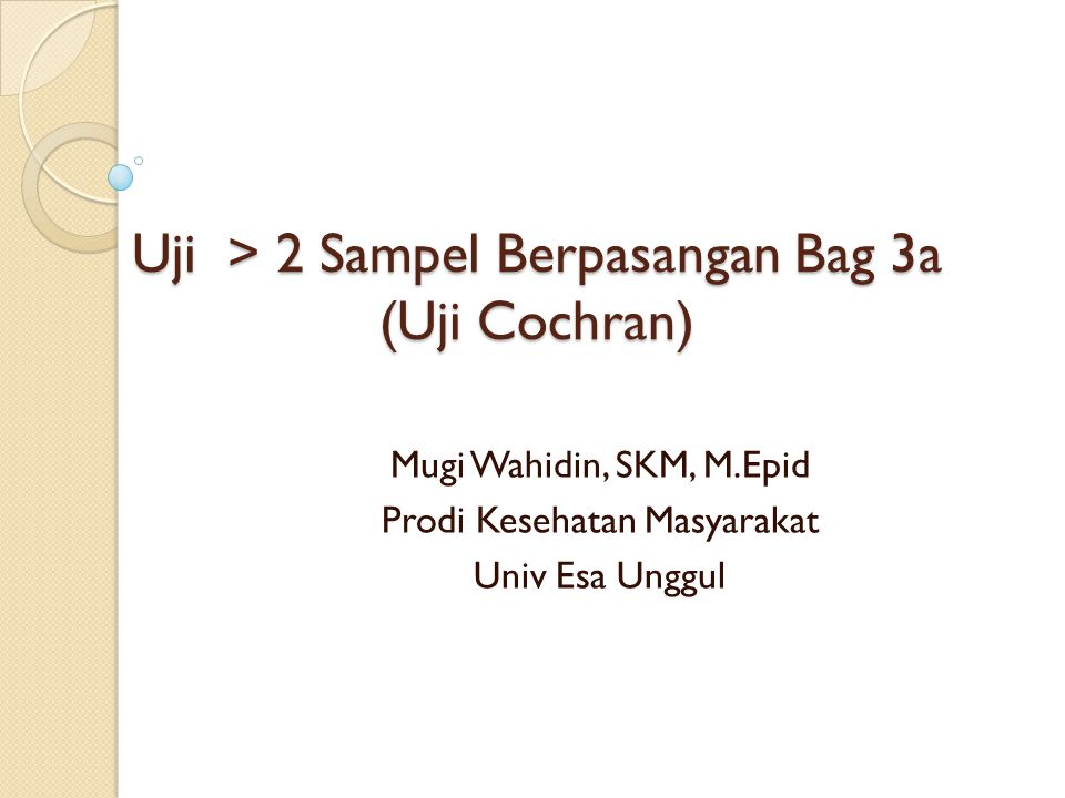 Uji > 2 Sampel Berpasangan Bag 3a (Uji Cochran) Mugi Wahidin, SKM, M.Epid Prodi Kesehatan Masyarakat Univ Esa Unggul