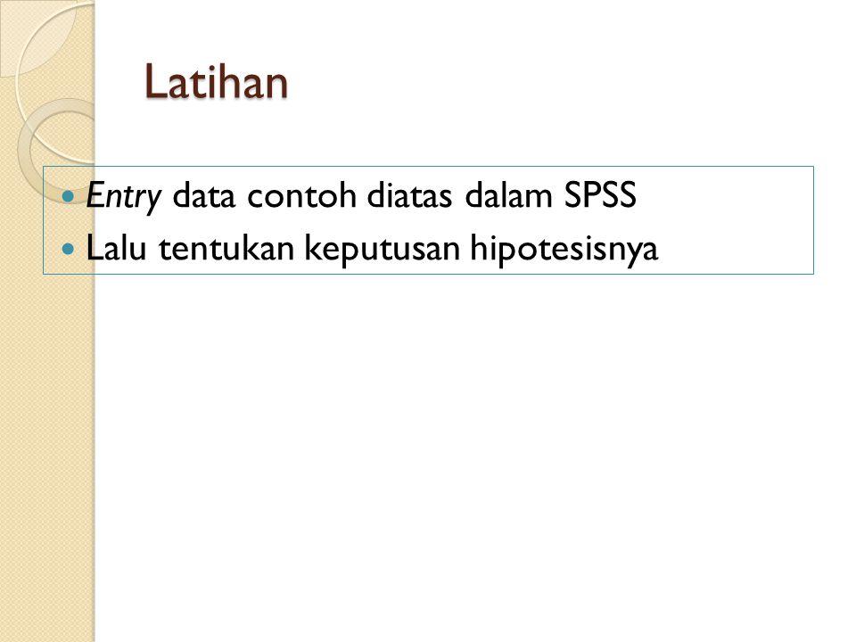 Latihan Entry data contoh diatas dalam SPSS Lalu tentukan keputusan hipotesisnya
