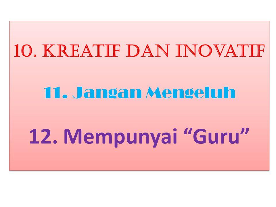 10. Kreatif dan Inovatif 11. Jangan Mengeluh 12. Mempunyai Guru