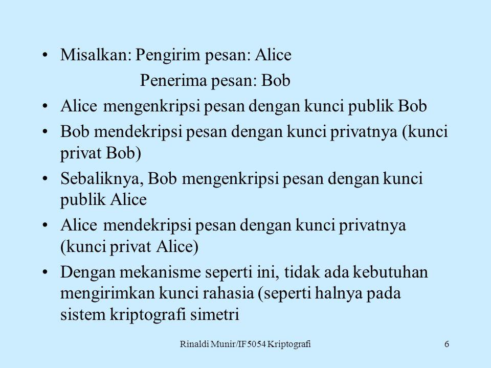 Rinaldi Munir/IF5054 Kriptografi6 Misalkan: Pengirim pesan: Alice Penerima pesan: Bob Alice mengenkripsi pesan dengan kunci publik Bob Bob mendekripsi pesan dengan kunci privatnya (kunci privat Bob) Sebaliknya, Bob mengenkripsi pesan dengan kunci publik Alice Alice mendekripsi pesan dengan kunci privatnya (kunci privat Alice) Dengan mekanisme seperti ini, tidak ada kebutuhan mengirimkan kunci rahasia (seperti halnya pada sistem kriptografi simetri