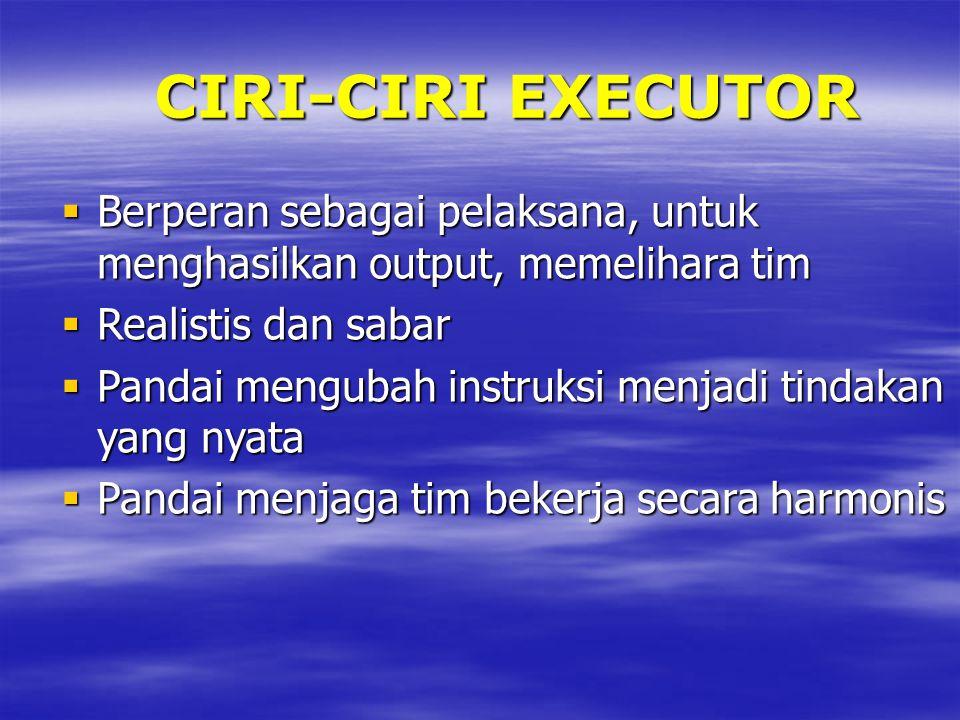 CIRI-CIRI EXECUTOR  Berperan sebagai pelaksana, untuk menghasilkan output, memelihara tim  Realistis dan sabar  Pandai mengubah instruksi menjadi tindakan yang nyata  Pandai menjaga tim bekerja secara harmonis