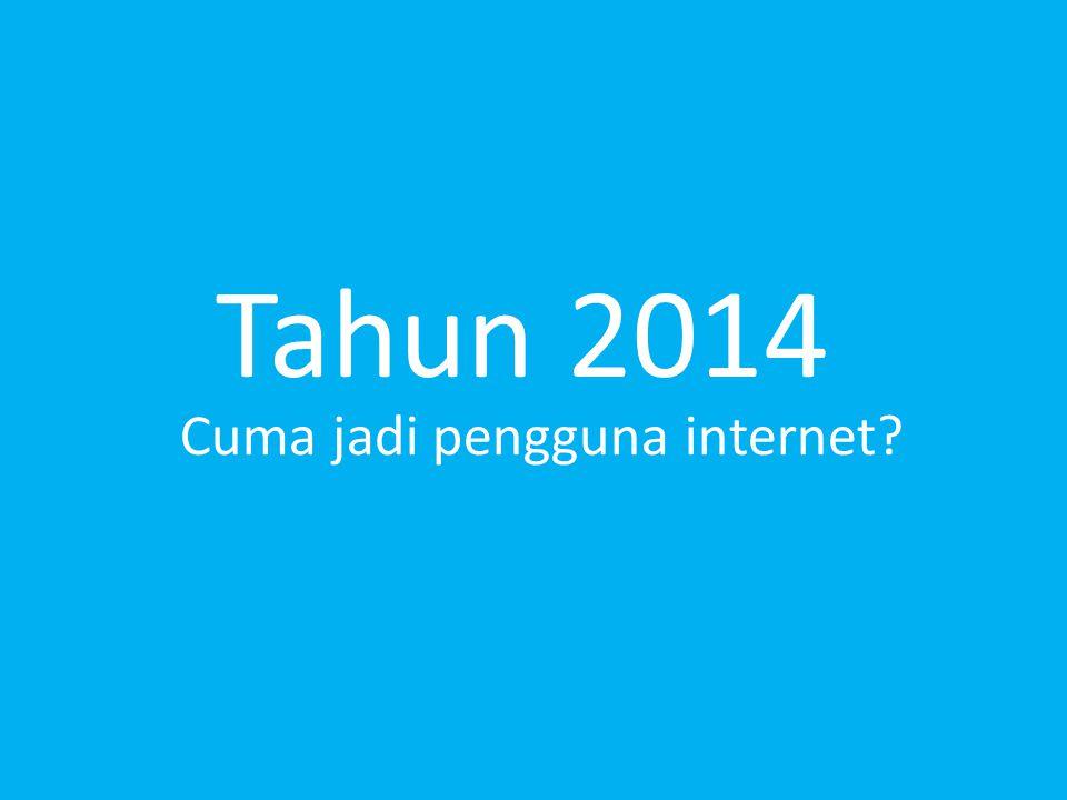 Tahun 2014 Cuma jadi pengguna internet?