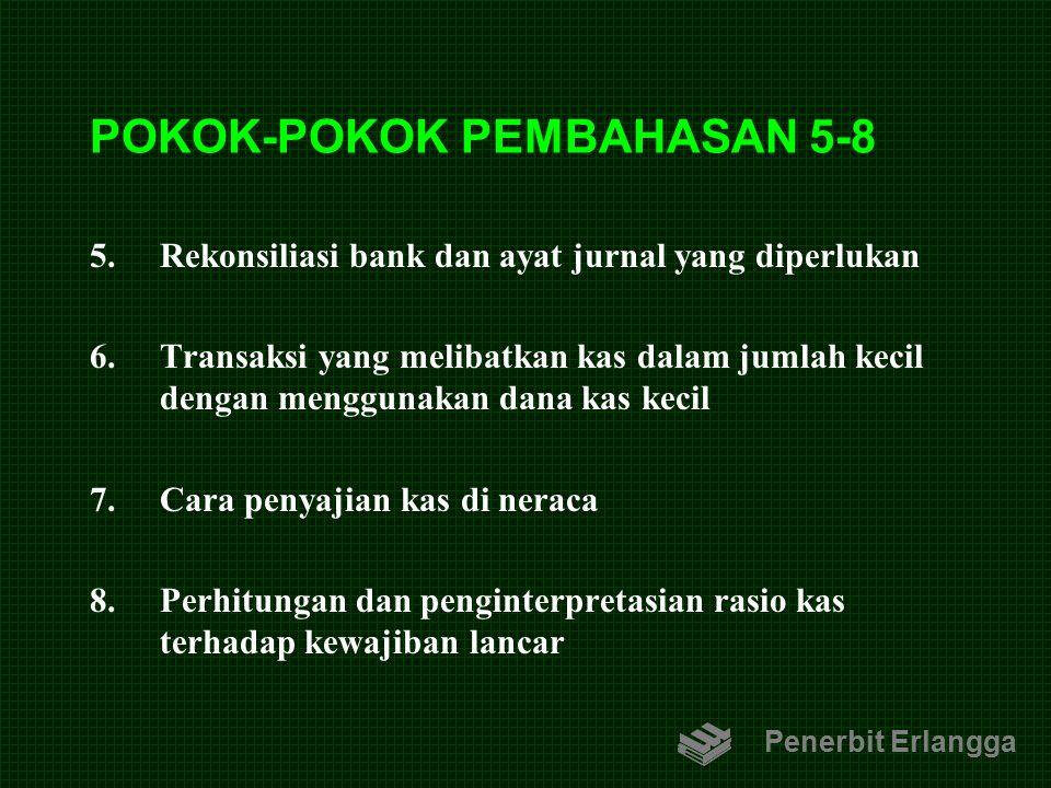 POKOK-POKOK PEMBAHASAN 5-8 5.Rekonsiliasi bank dan ayat jurnal yang diperlukan 6.Transaksi yang melibatkan kas dalam jumlah kecil dengan menggunakan d