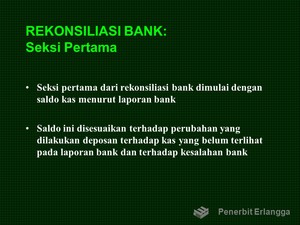 REKONSILIASI BANK: Seksi Pertama Seksi pertama dari rekonsiliasi bank dimulai dengan saldo kas menurut laporan bank Saldo ini disesuaikan terhadap per