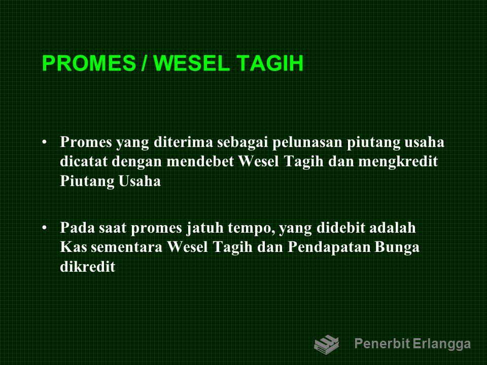 PROMES / WESEL TAGIH Promes yang diterima sebagai pelunasan piutang usaha dicatat dengan mendebet Wesel Tagih dan mengkredit Piutang Usaha Pada saat p