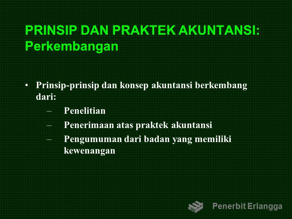 PRINSIP DAN PRAKTEK AKUNTANSI: Perkembangan Prinsip-prinsip dan konsep akuntansi berkembang dari: –Penelitian –Penerimaan atas praktek akuntansi –Peng